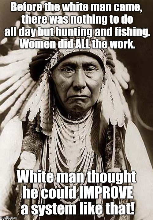 Are feminists allowed to get triggered by a Native American saying...? | Before the white man came, there was nothing to do all day but hunting and fishing. Women did ALL the work. White man thought he could IMPRO | image tagged in wise old indian chief,meme,feminist,feminism,triggered,hunting and fishing | made w/ Imgflip meme maker