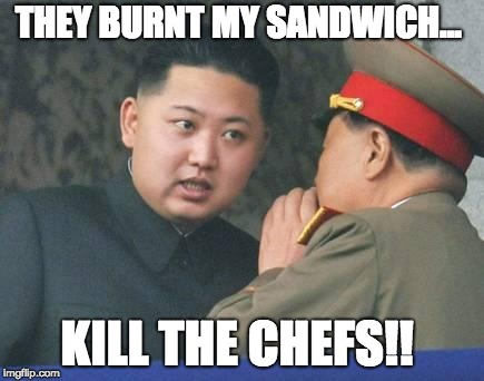 Kim Jong Un | THEY BURNT MY SANDWICH... KILL THE CHEFS!! | image tagged in kim jong un | made w/ Imgflip meme maker