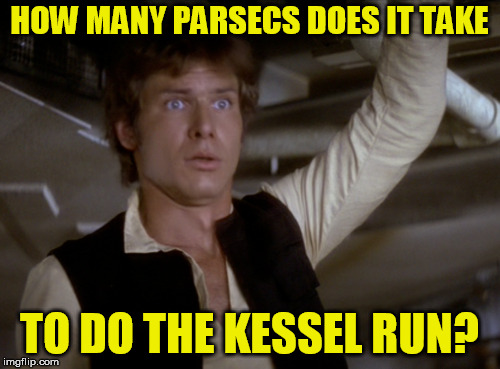 HOW MANY PARSECS DOES IT TAKE TO DO THE KESSEL RUN? | made w/ Imgflip meme maker