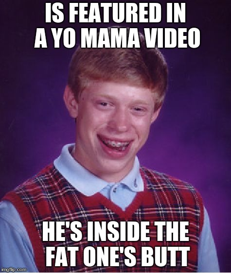 Bad Luck Brian Meme | IS FEATURED IN A YO MAMA VIDEO HE'S INSIDE THE FAT ONE'S BUTT | image tagged in memes,bad luck brian | made w/ Imgflip meme maker