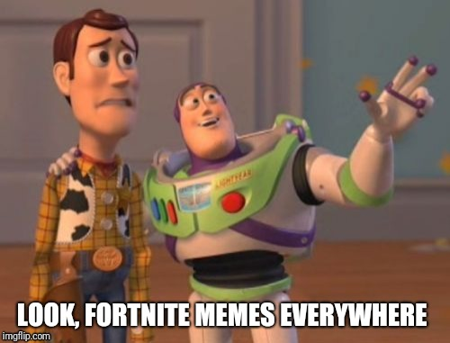 X, X Everywhere Meme | LOOK, FORTNITE MEMES EVERYWHERE | image tagged in memes,x,x everywhere,x x everywhere | made w/ Imgflip meme maker