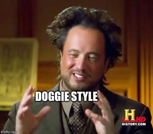 Ancient Aliens Meme | DOGGIE STYLE | image tagged in memes,ancient aliens | made w/ Imgflip meme maker
