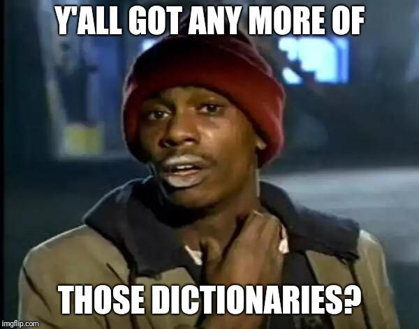 Y'all Got Any More Of That Meme | Y'ALL GOT ANY MORE OF THOSE DICTIONARIES? | image tagged in memes,y'all got any more of that | made w/ Imgflip meme maker