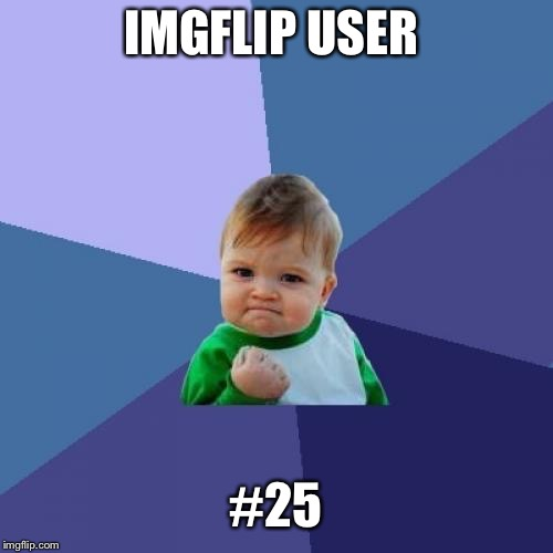 Never thought I'd make it this far. Thank you all for helping me get here  | IMGFLIP USER #25 | image tagged in memes,success kid,imgflip users,top 100,apesfollowkoba | made w/ Imgflip meme maker
