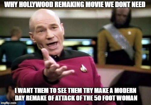 Picard Wtf Meme | WHY HOLLYWOOD REMAKING MOVIE WE DONT NEED I WANT THEM TO SEE THEM TRY MAKE A MODERN DAY REMAKE OF ATTACK OF THE 50 FOOT WOMAN | image tagged in memes,picard wtf | made w/ Imgflip meme maker