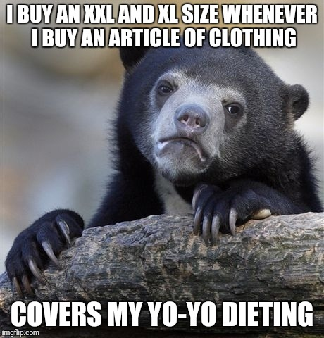 Confession Bear Meme | I BUY AN XXL AND XL SIZE WHENEVER I BUY AN ARTICLE OF CLOTHING COVERS MY YO-YO DIETING | image tagged in memes,confession bear | made w/ Imgflip meme maker