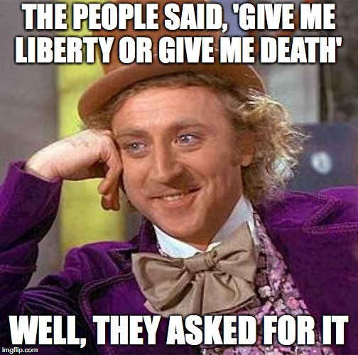 Creepy Condescending Wonka Meme | THE PEOPLE SAID, 'GIVE ME LIBERTY OR GIVE ME DEATH' WELL, THEY ASKED FOR IT | image tagged in memes,creepy condescending wonka | made w/ Imgflip meme maker