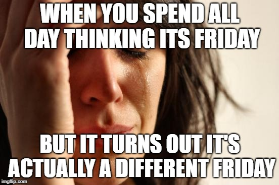 First World Problems Meme | WHEN YOU SPEND ALL DAY THINKING ITS FRIDAY BUT IT TURNS OUT IT'S ACTUALLY A DIFFERENT FRIDAY | image tagged in memes,first world problems | made w/ Imgflip meme maker