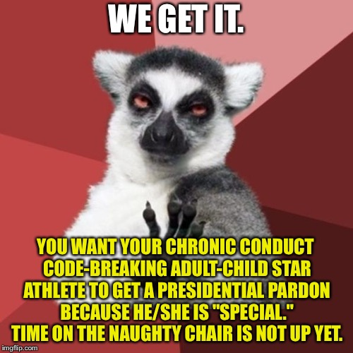 "Spoiled manbaby athletes | WE GET IT. YOU WANT YOUR CHRONIC CONDUCT CODE-BREAKING ADULT-CHILD STAR ATHLETE TO GET A PRESIDENTIAL PARDON BECAUSE HE/SHE IS ""SPECIAL."" TI 