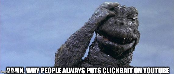 godzilla facepalm | DAMN, WHY PEOPLE ALWAYS PUTS CLICKBAIT ON YOUTUBE | image tagged in godzilla facepalm | made w/ Imgflip meme maker