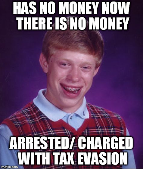 Bad Luck Brian Meme | HAS NO MONEY NOW THERE IS NO MONEY ARRESTED/ CHARGED WITH TAX EVASION | image tagged in memes,bad luck brian | made w/ Imgflip meme maker