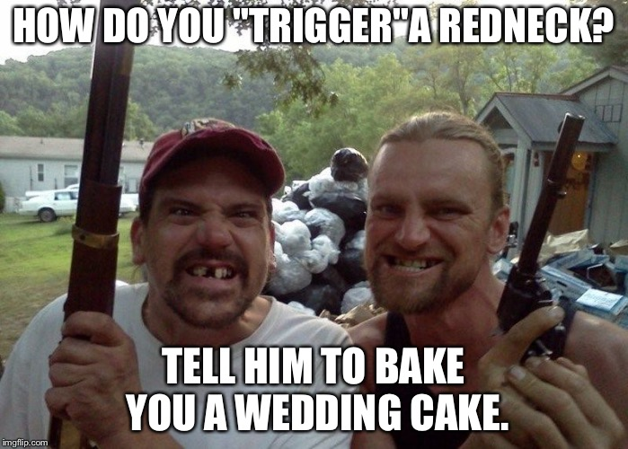 "Rednecks | HOW DO YOU ""TRIGGER""A REDNECK? TELL HIM TO BAKE YOU A WEDDING CAKE. 