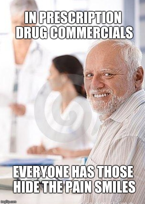 IN PRESCRIPTION DRUG COMMERCIALS EVERYONE HAS THOSE HIDE THE PAIN SMILES | made w/ Imgflip meme maker