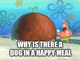 WHO ARE YOU PEOPLE? | WHY IS THERE A DOG IN A HAPPY MEAL | image tagged in who are you people | made w/ Imgflip meme maker