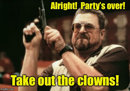 Am I The Only One Around Here Meme | Alright!  Party's over! Take out the clowns! | image tagged in memes,am i the only one around here | made w/ Imgflip meme maker