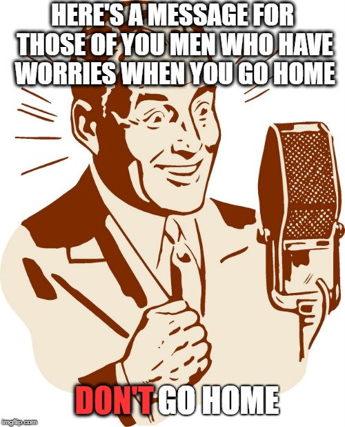 AnnouncerGuy | HERE'S A MESSAGE FOR THOSE OF YOU MEN WHO HAVE WORRIES WHEN YOU GO HOME DON'T GO HOME | image tagged in announcerguy,funny,joke | made w/ Imgflip meme maker