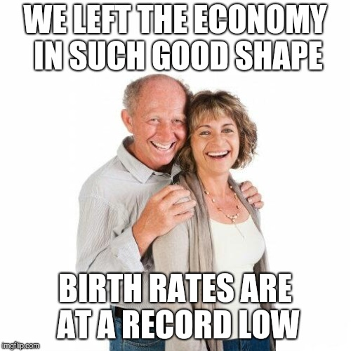 WE LEFT THE ECONOMY IN SUCH GOOD SHAPE BIRTH RATES ARE AT A RECORD LOW | made w/ Imgflip meme maker