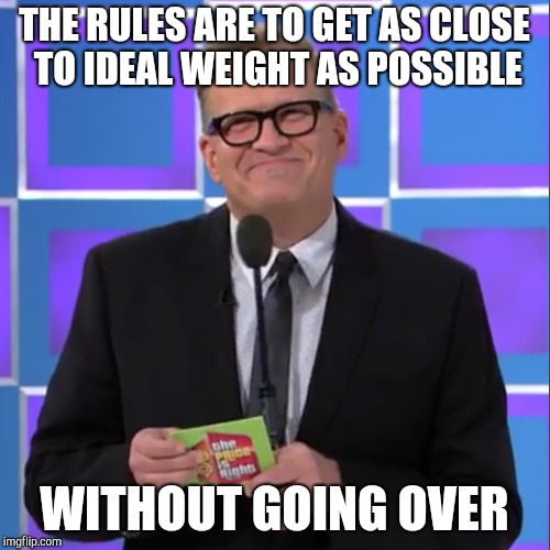 THE RULES ARE TO GET AS CLOSE TO IDEAL WEIGHT AS POSSIBLE WITHOUT GOING OVER | made w/ Imgflip meme maker