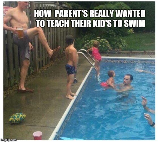 Learning how to swim like a pro | HOW  PARENT'S REALLY WANTED TO TEACH THEIR KID'S TO SWIM | image tagged in funny,funny memes,summer,memes | made w/ Imgflip meme maker