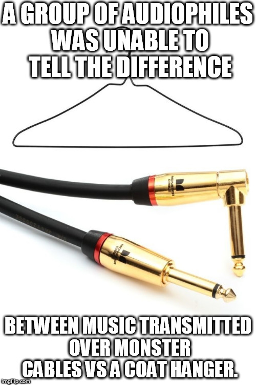 A GROUP OF AUDIOPHILES WAS UNABLE TO TELL THE DIFFERENCE BETWEEN MUSIC TRANSMITTED OVER MONSTER CABLES VS A COAT HANGER. | image tagged in audophile | made w/ Imgflip meme maker