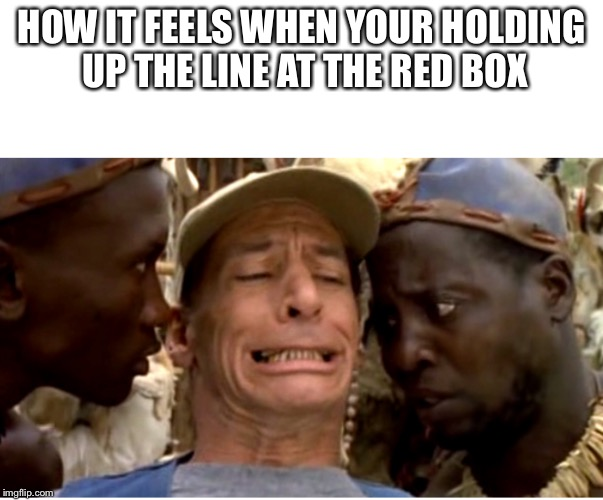 HOW IT FEELS WHEN YOUR HOLDING UP THE LINE AT THE RED BOX | image tagged in funny | made w/ Imgflip meme maker