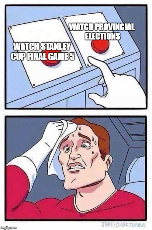 decisions | WATCH STANLEY CUP FINAL GAME 5 WATCH PROVINCIAL ELECTIONS | image tagged in decisions | made w/ Imgflip meme maker
