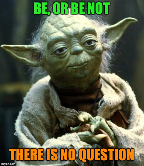 Star Wars Yoda Meme | BE, OR BE NOT THERE IS NO QUESTION | image tagged in memes,star wars yoda | made w/ Imgflip meme maker