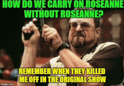 Am I The Only One Around Here Meme | HOW DO WE CARRY ON ROSEANNE WITHOUT ROSEANNE? REMEMBER WHEN THEY KILLED ME OFF IN THE ORIGINAL SHOW | image tagged in memes,am i the only one around here | made w/ Imgflip meme maker