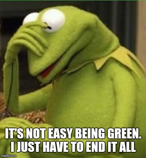 IT'S NOT EASY BEING GREEN. I JUST HAVE TO END IT ALL | made w/ Imgflip meme maker