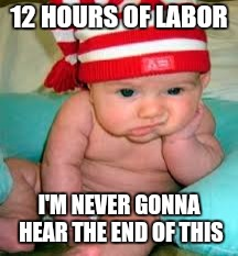 Tired baby | 12 HOURS OF LABOR I'M NEVER GONNA HEAR THE END OF THIS | image tagged in tired baby | made w/ Imgflip meme maker