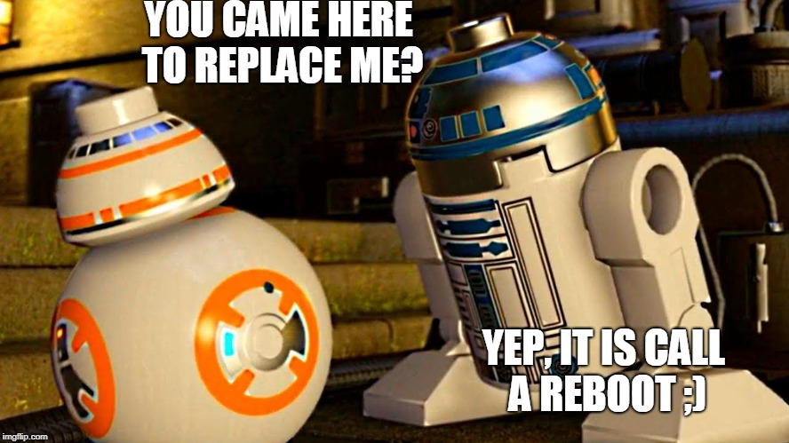 Really J.J? | YOU CAME HERE TO REPLACE ME? YEP, IT IS CALL A REBOOT ;) | image tagged in reboot,star wars reboot,bb8,r2d2,bb8 and r2 | made w/ Imgflip meme maker