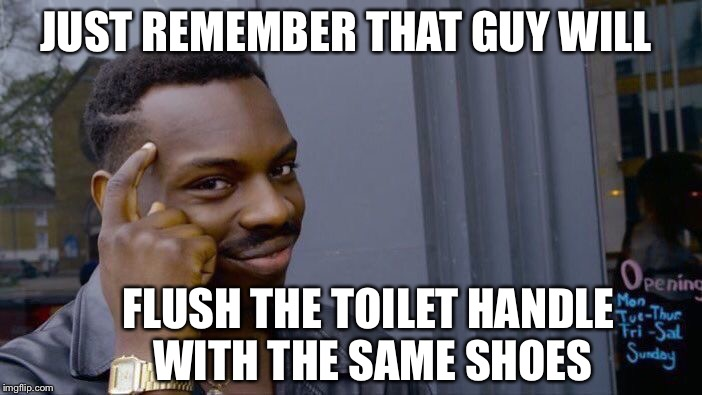 Roll Safe Think About It Meme | JUST REMEMBER THAT GUY WILL FLUSH THE TOILET HANDLE WITH THE SAME SHOES | image tagged in memes,roll safe think about it | made w/ Imgflip meme maker