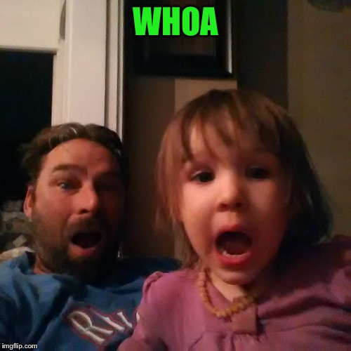 shocked dad daughter | WHOA | image tagged in shocked dad daughter | made w/ Imgflip meme maker