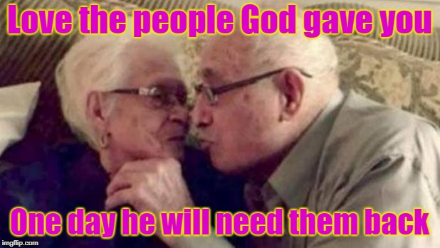 Love the people God gave you One day he will need them back | image tagged in old people | made w/ Imgflip meme maker
