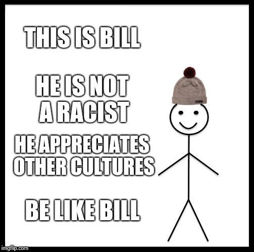 When pakistani people be racist | THIS IS BILL HE IS NOT A RACIST HE APPRECIATES OTHER CULTURES BE LIKE BILL | image tagged in memes,be like bill,racism,pakistan | made w/ Imgflip meme maker