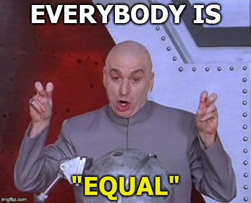 "Equality Couldn't Be Less Equal | EVERYBODY IS ""EQUAL"" 