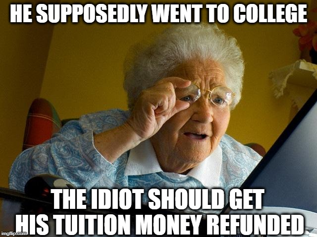 Grandma Finds The Internet Meme | HE SUPPOSEDLY WENT TO COLLEGE THE IDIOT SHOULD GET HIS TUITION MONEY REFUNDED | image tagged in memes,grandma finds the internet | made w/ Imgflip meme maker