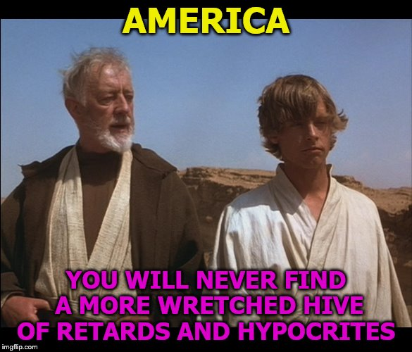 America Is Both Great and Horrible | AMERICA YOU WILL NEVER FIND A MORE WRETCHED HIVE OF RETARDS AND HYPOCRITES | image tagged in obi wan mos eisley spaceport you will never find a more wretched | made w/ Imgflip meme maker