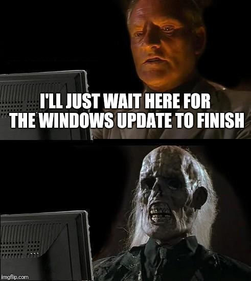 And it comes up at the worst moments! | I'LL JUST WAIT HERE FOR THE WINDOWS UPDATE TO FINISH | image tagged in memes,ill just wait here,dank memes,front page,raydog | made w/ Imgflip meme maker