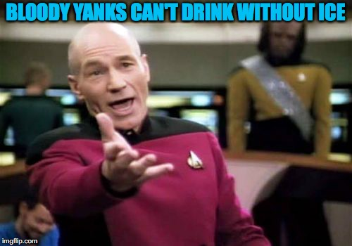 Picard Wtf Meme | BLOODY YANKS CAN'T DRINK WITHOUT ICE | image tagged in memes,picard wtf | made w/ Imgflip meme maker