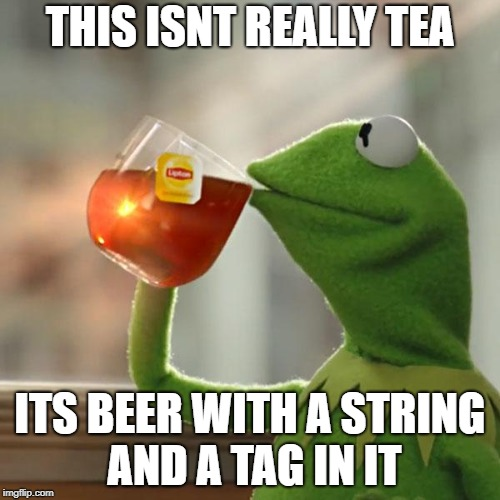 No wonder kermit acts funny... | THIS ISNT REALLY TEA ITS BEER WITH A STRING AND A TAG IN IT | image tagged in memes,but thats none of my business,kermit the frog,frog week,beer | made w/ Imgflip meme maker