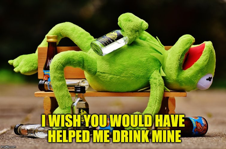 I WISH YOU WOULD HAVE HELPED ME DRINK MINE | made w/ Imgflip meme maker
