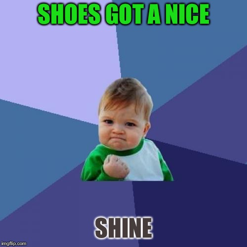 Success Kid Meme | SHOES GOT A NICE SHINE | image tagged in memes,success kid | made w/ Imgflip meme maker