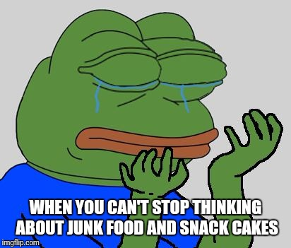Sad Pepe the Frog | WHEN YOU CAN'T STOP THINKING ABOUT JUNK FOOD AND SNACK CAKES | image tagged in sad pepe the frog | made w/ Imgflip meme maker