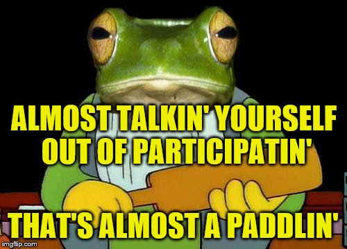 ALMOST TALKIN' YOURSELF OUT OF PARTICIPATIN' THAT'S ALMOST A PADDLIN' | made w/ Imgflip meme maker
