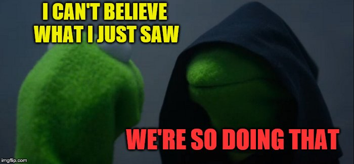 Evil Kermit Meme | I CAN'T BELIEVE WHAT I JUST SAW WE'RE SO DOING THAT | image tagged in memes,evil kermit | made w/ Imgflip meme maker