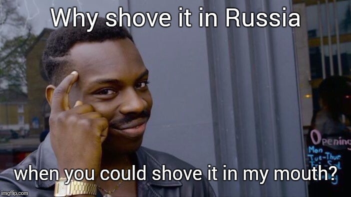 Roll Safe Think About It Meme | Why shove it in Russia when you could shove it in my mouth? | image tagged in memes,roll safe think about it | made w/ Imgflip meme maker