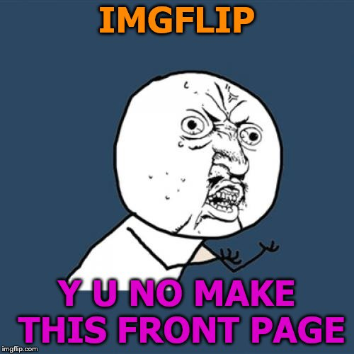 Y U No Meme | IMGFLIP Y U NO MAKE THIS FRONT PAGE | image tagged in memes,y u no | made w/ Imgflip meme maker