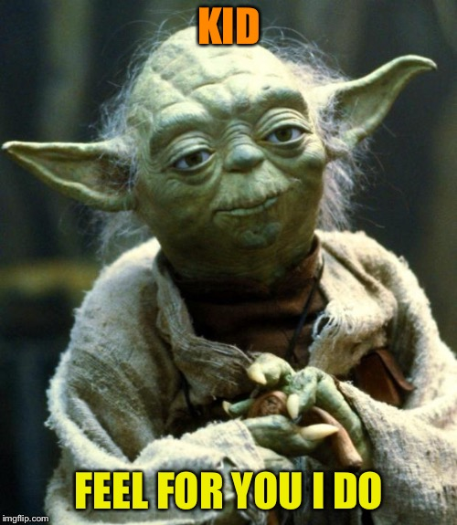 Star Wars Yoda Meme | KID FEEL FOR YOU I DO | image tagged in memes,star wars yoda | made w/ Imgflip meme maker