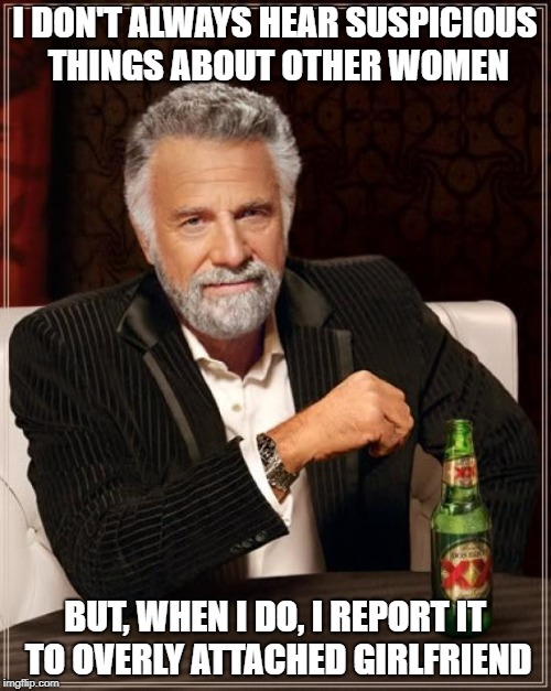 The Most Interesting Man In The World Meme | I DON'T ALWAYS HEAR SUSPICIOUS THINGS ABOUT OTHER WOMEN BUT, WHEN I DO, I REPORT IT TO OVERLY ATTACHED GIRLFRIEND | image tagged in memes,the most interesting man in the world | made w/ Imgflip meme maker